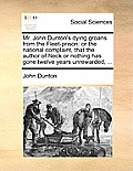 Mr. John Dunton's Dying Groans from the Fleet-Prison: Or the National Complaint, That the Author of Neck or Nothing Has Gone Twelve Years Unrewarded,