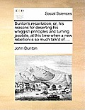 Dunton's Recantation; Or, His Reasons for Deserting His Whiggish Principles and Turning Jacobite, at This Time When a New Rebellion Is So Much Talk'd
