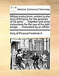 Military Instructions, Written by the King of Prussia, for the Generals of His Army: ... Together with Short Instructions for the Use of His Light Tro