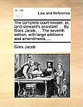 The Complete Court-Keeper: Or, Land-Steward's Assistant: ... by Giles Jacob, ... the Seventh Edition, with Large Additions and Amendments, ...
