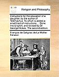 Instructions for the Education of a Daughter, by the Author of Telemachus. to Which Is Added a Small Tract of Instructions ... Done Into English, and