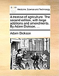 A Treatise of Agriculture. the Second Edition, with Large Additions and Amendments. by Adam Dickson, ...