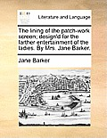 The Lining of the Patch-Work Screen; Design'd for the Farther Entertainment of the Ladies. by Mrs. Jane Barker.
