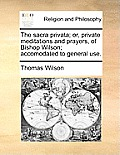 The Sacra Privata; Or, Private Meditations and Prayers, of Bishop Wilson; Accomodated to General Use.