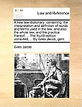A New Law-Dictionary: Containing, the Interpretation and Definition of Words and Terms Used in the Law; And Also the Whole Law, and the Prac