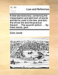 A New Law-Dictionary: Containing the Interpretation and Definition of Words and Terms Used in the Law; And Also the Whole Law and the Practi