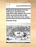 [A General Abridgment of Law and Equity Alphabetically Digested Under Proper Titles with Notes and References to the Whole. by Charles Viner, Esq;].