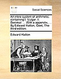 An Intire System of Arithmetic: Containing I. Vulgar. II. Decimal. ... with a Appendix, ... by Edward Hatton, Gent, the Third Edition.
