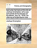 Genuine Memoirs of the Life of Joshua Crompton, Who Was Convicted at the Assizes at Guildford, July 31, 1778, for Uttering a Forged Bank Note. ...