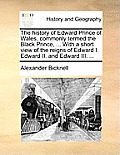 The History of Edward Prince of Wales, Commonly Termed the Black Prince, ... with a Short View of the Reigns of Edward I. Edward II. and Edward III. .