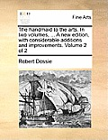 The Handmaid to the Arts. in Two Volumes, ... a New Edition, with Considerable Additions and Improvements. Volume 2 of 2