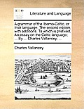 A Grammar of the Iberno-Celtic, or Irish Language. the Second Edition, with Additions. to Which Is Prefixed, an Essay on the Celtic Language; ... by .