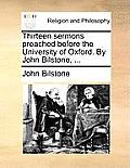 Thirteen Sermons Preached Before the University of Oxford. by John Bilstone, ...