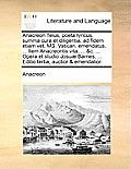 Anacreon Teius, Poeta Lyricus, Summa Cura Et Diligentia, Ad Fidem Etiam Vet. Ms. Vatican. Emendatus, ... Item Anacreontis Vita, ... &C. ... Opera Et S