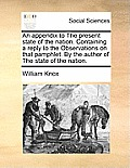 An Appendix to the Present State of the Nation. Containing a Reply to the Observations on That Pamphlet. by the Author of the State of the Nation.