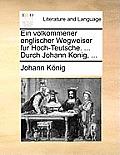 Ein Volkommener Englischer Wegweiser Fur Hoch-Teutsche. ... Durch Johann Konig, ...