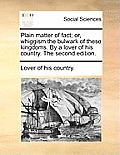 Plain Matter of Fact; Or, Whiggism the Bulwark of These Kingdoms. by a Lover of His Country. the Second Edition.