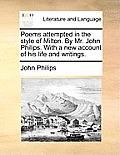 Poems Attempted in the Style of Milton. by Mr. John Philips. with a New Account of His Life and Writings.