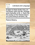 A Letter to Dean Swift, Esq; On His Essay Upon the Life, Writings, and Character of Dr. J. Swift. by the Author of the Observations on Lord Orrery's R