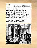 A Friendly Letter to a Patient, Just Admitted Into an Infirmary. ... by James Stonhouse, ...