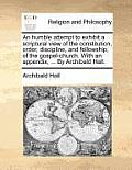 An Humble Attempt to Exhibit a Scriptural View of the Constitution, Order, Discipline, and Fellowship, of the Gospel-Church. with an Appendix, ... by
