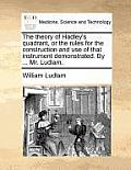 The Theory of Hadley's Quadrant, or the Rules for the Construction and Use of That Instrument Demonstrated. by ... Mr. Ludlam.