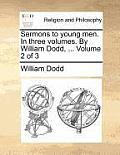 Sermons to Young Men. in Three Volumes. by William Dodd, ... Volume 2 of 3