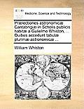 PR]Lectiones Astronomic] Cantabrigi] in Scholis Publicis Habit] a Gulielmo Whiston, ... Quibus Accedunt Tabul] Plurim] Astronomic] ...