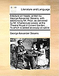 A Lecture on Heads, Written by George Alexander Stevens, with Additions by Mr. Pilon; As Delivered by Mr. Charles Lee Lewes, at the Theatre Royal in C