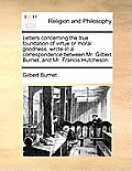 Letters Concerning the True Foundation of Virtue or Moral Goodness, Wrote in a Correspondence Between Mr. Gilbert Burnet, and Mr. Francis Hutcheson.