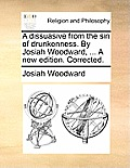 A Dissuasive from the Sin of Drunkenness. by Josiah Woodward, ... a New Edition. Corrected.