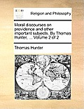 Moral Discourses on Providence and Other Important Subjects. by Thomas Hunter, ... Volume 2 of 2