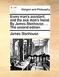 Every Man's Assistant, and the Sick Man's Friend. by James Stonhouse, ... the Second Edition.