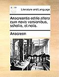 Anacreontis Editio Altera Cum Novis Versionibus, Scholiis, Et Notis.