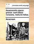 Anacreontis Opera Gr]ce: Cum Latina Versione, Notis & Indice.