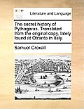 The Secret History of Pythagoras. Translated from the Original Copy, Lately Found at Otranto in Italy.