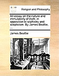An Essay on the Nature and Immutability of Truth; In Opposition to Sophistry and Scepticism. by James Beattie, ...