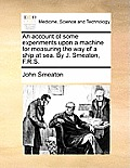 An Account of Some Experiments Upon a Machine for Measuring the Way of a Ship at Sea. by J. Smeaton, F.R.S.