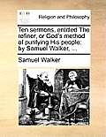 Ten Sermons, Entitled the Refiner, or God's Method of Purifying His People: By Samuel Walker, ...