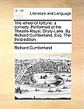 The Wheel of Fortune: A Comedy. Performed at the Theatre-Royal, Drury-Lane. by Richard Cumberland, Esq. the Third Edition.