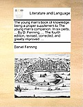 The Young Man's Book of Knowledge: Being a Proper Supplement to the Young Man's Companion. in Six Parts, ... by D. Fenning, ... the Fourth Edition, Re