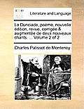 La Dunciade, Pome, Nouvelle Dition, Revue, Corrige & Augmente de Deux Nouveaux Chants. ... Volume 2 of 2
