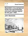 Stockdale's New Companion to the New Royal Kalendar, and Court and City Register for the Year 1783: ...
