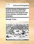 A Short History of Barbados, from Its First Discovery and Settlement to the Present Time. a New Edition, Corrected and Enlarged.