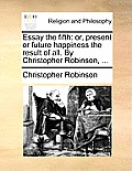 Essay the Fifth: Or, Present or Future Happiness the Result of All. by Christopher Robinson, ...