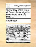 The History of the Reign of Queen Anne, Digested Into Annals. Year the Third. ...