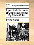 A Practical Discourse of God's Sovereignty: By Elisha Coles. ...