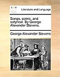 Songs, Comic, and Satyrical. by George Alexander Stevens.