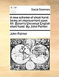 A New Scheme of Short-Hand; Being an Improvement Upon Mr. Byrom's Universal English Short-Hand. by John Palmer.
