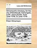 Williamson's Directory, for the City of Edinburgh, Canongate, Leith, and Suburbs; From June 1778, to June 1779. ...